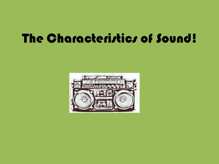 The Characteristics of Sound!<br />