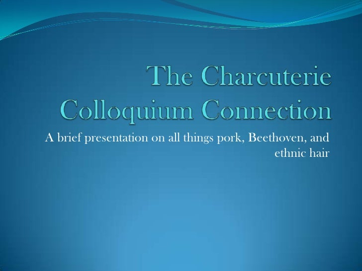 The Charcuterie Colloquium Connection<br />A brief presentation on all things pork, Beethoven, and ethnic hair<br />