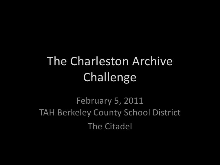 The Charleston Archive Challenge<br />February 5, 2011TAH Berkeley County School District<br />The Citadel<br />