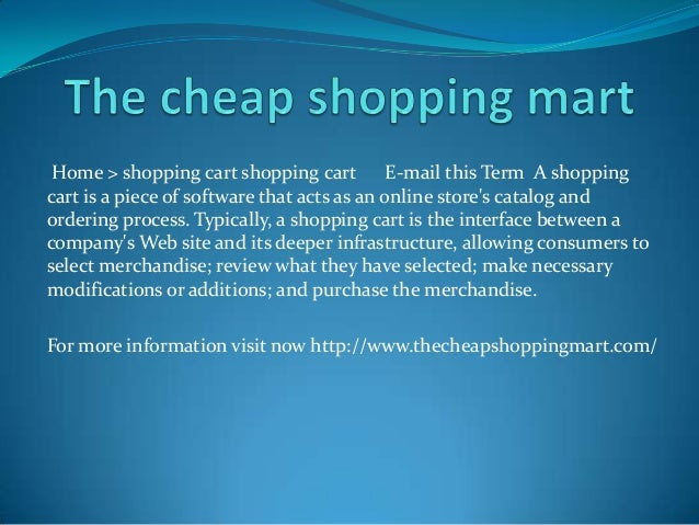 Home > shopping cart shopping cart E-mail this Term A shopping cart is a piece of software that acts as an online store's ...
