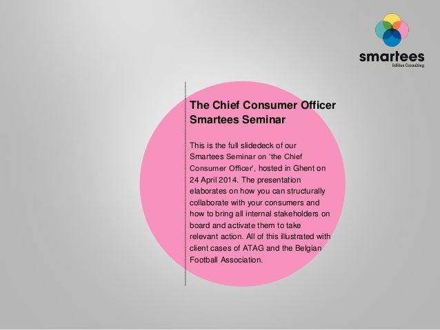The Chief Consumer Officer Smartees Seminar This is the full slidedeck of our Smartees Seminar on 'the Chief Consumer Offi...
