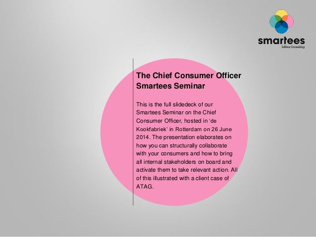 The Chief Consumer Officer Smartees Seminar This is the full slidedeck of our Smartees Seminar on the Chief Consumer Offic...