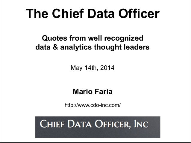 The Chief Data Officer Quotes from well recognized data & analytics thought leaders May 14th, 2014 Mario Faria http://www....
