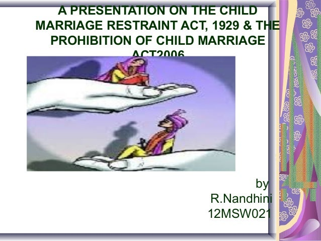 A PRESENTATION ON THE CHILD MARRIAGE RESTRAINT ACT, 1929 & THE PROHIBITION OF CHILD MARRIAGE ACT2006  by R.Nandhini 12MSW0...