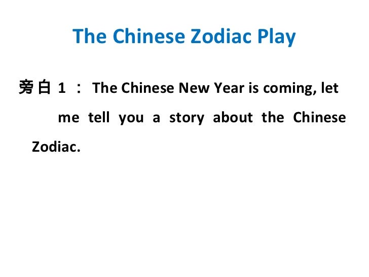 The Chinese Zodiac Play旁白 1 : The Chinese New Year is coming, let     me tell you a story about the Chinese Zodiac.