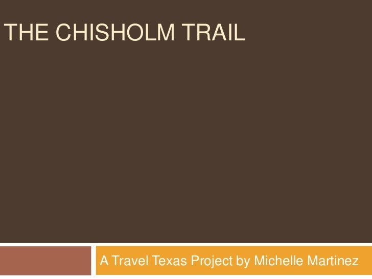 THE CHISHOLM TRAIL       A Travel Texas Project by Michelle Martinez