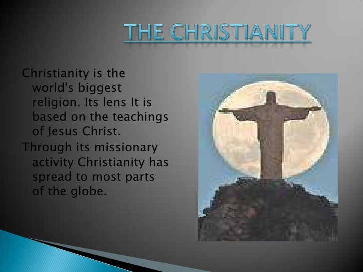 The Christianity<br />Christianity is the world's biggest religion. Its lens It is based on the teachings of Jesus Ch...