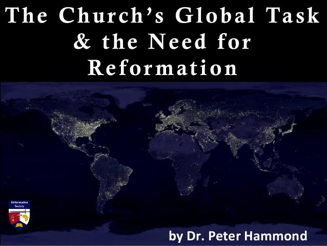 The Church's Global Task & the Need for Refor mation by Dr. Peter Hammond