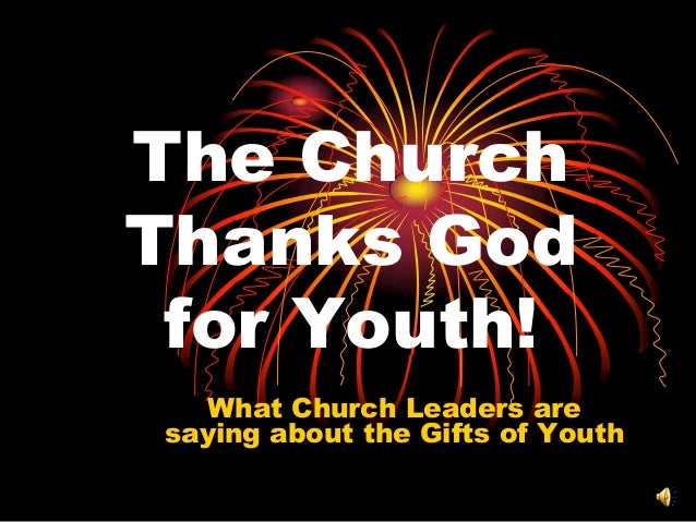 The Church Thanks God for Youth! What Church Leaders are saying about the Gifts of Youth