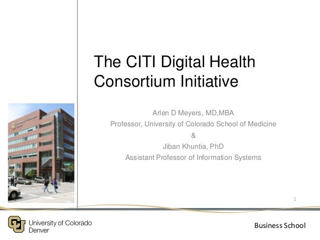 The CITI Digital Health Consortium Initiative Arlen D Meyers, MD,MBA Professor, University of Colorado School of Medicine ...