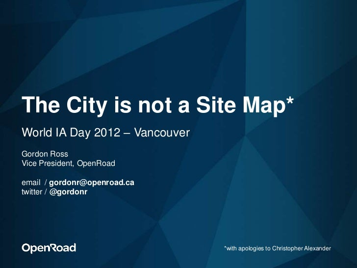 The City is not a Site Map*World IA Day 2012 – VancouverGordon RossVice President, OpenRoademail / gordonr@openroad.catwit...