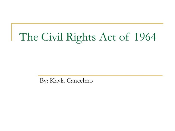 The Civil Rights Act of 1964 By: Kayla Cancelmo