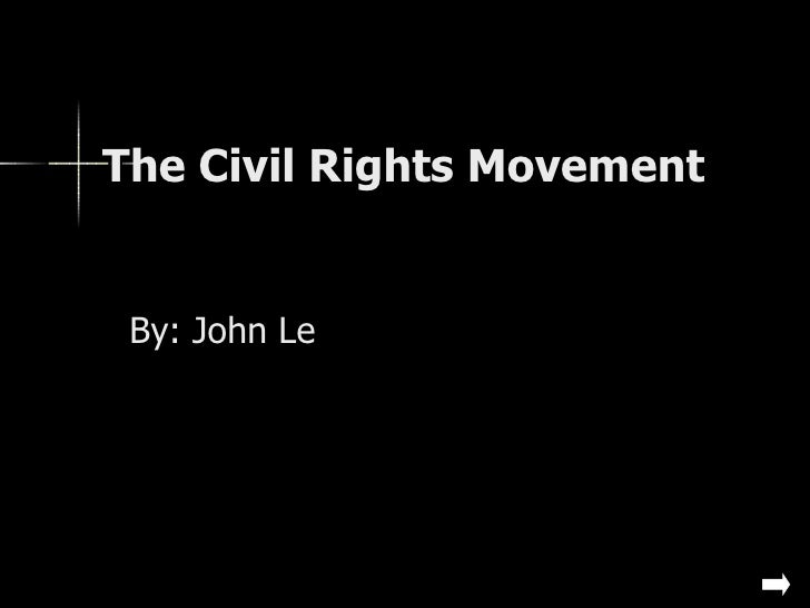 The Civil Rights Movement  By: John Le