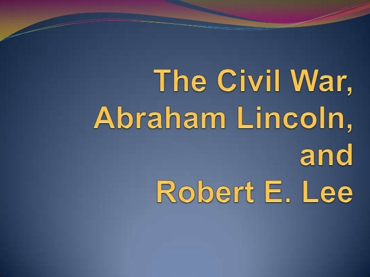 The civil war, lincoln, lee