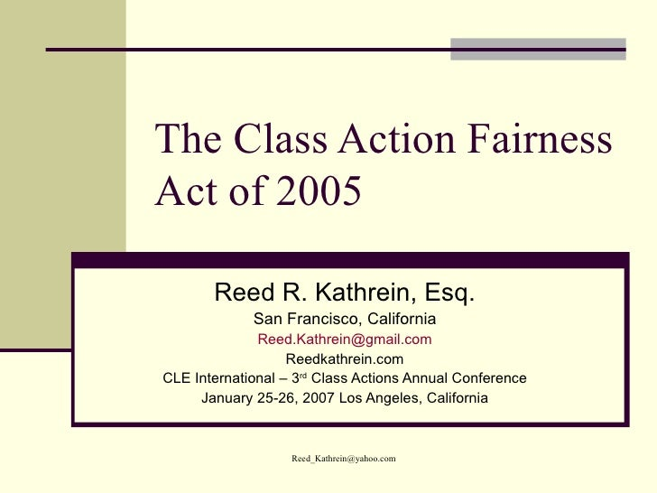 The Class Action Fairness Act of 2005 Reed R. Kathrein, Esq. San Francisco, California [email_address] Reedkathrein.com CL...