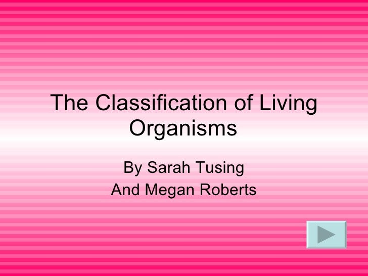 The Classification of Living Organisms By Sarah Tusing And Megan Roberts