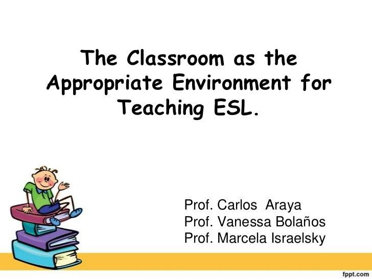 The Classroom as the Appropriate Environment for Teaching ESL.<br />Prof. Carlos  Araya<br />Prof. Vanessa Bolaños<br />Pr...