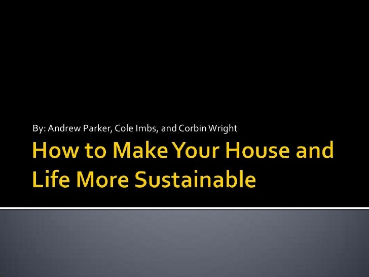 How to Make Your House and Life More Sustainable<br />By: Andrew Parker, Cole Imbs, and Corbin Wright<br />
