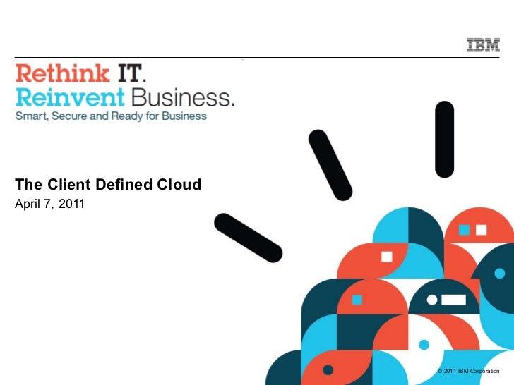 The Client Defined Cloud April 7, 2011