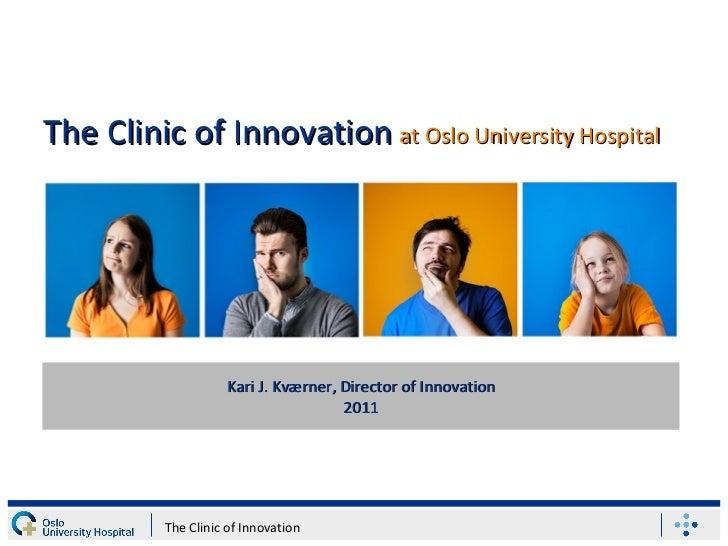 Kari J. Kværner, Director of Innovation 2011 The Clinic of Innovation The Clinic of Innovation   at Oslo University Hospital