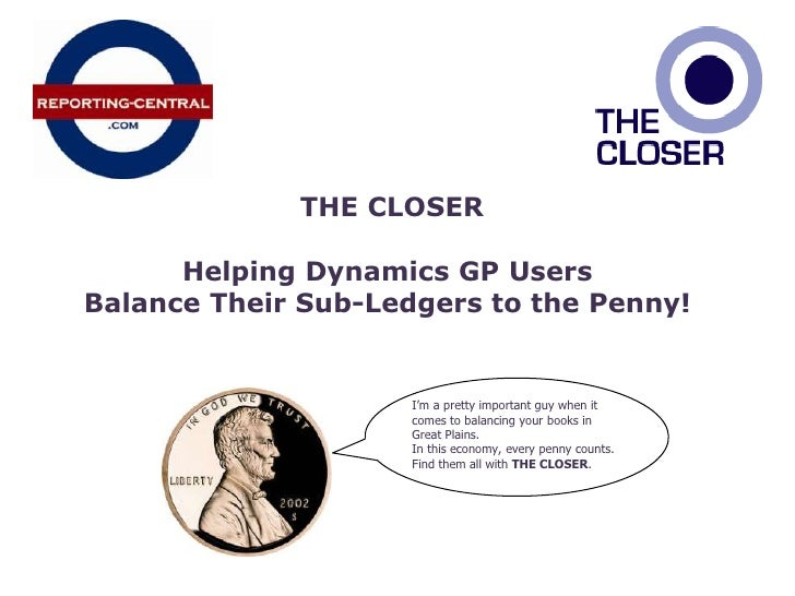 THE CLOSER<br />Helping Dynamics GP Users <br />Balance Their Sub-Ledgers to the Penny!<br />I'm a pretty important guy w...