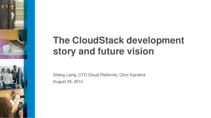 The CloudStack developmentstory and future visionSheng Liang, CTO Cloud Platforms, Citrix SystemsAugust 29, 2012
