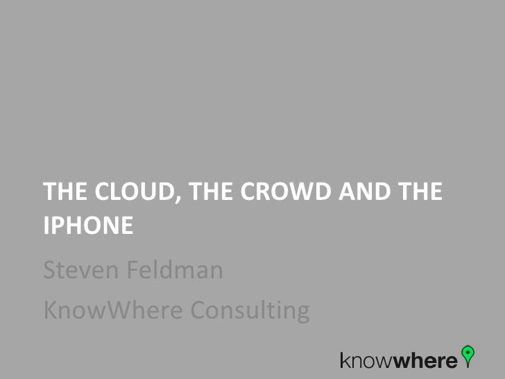 The cloud, the crowd and the Iphone<br />Steven Feldman<br />KnowWhere Consulting<br />