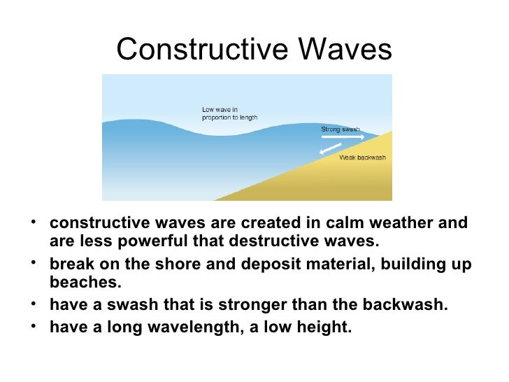 geography constructive and destructive waves Constructive waves are low energy waves that deposit materials on a coast as the waves approach such as coast, the friction between the waves and the sea bed causes the waves to slow down at some distance from the coast.