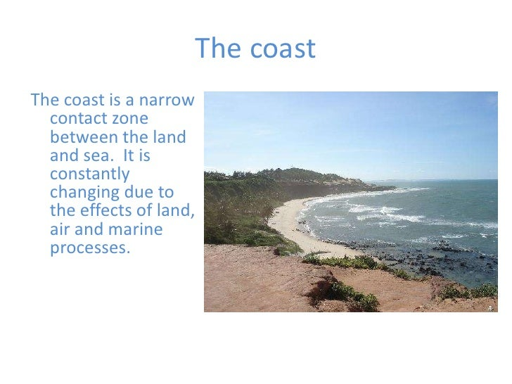 The coast <br />The coast is a narrow contact zone between the land and sea.  It is constantly changing due to the effects...
