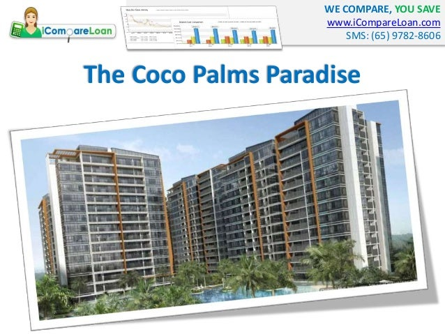 WE COMPARE, YOU SAVE www.iCompareLoan.com SMS: (65) 9782-8606 The Coco Palms Paradise