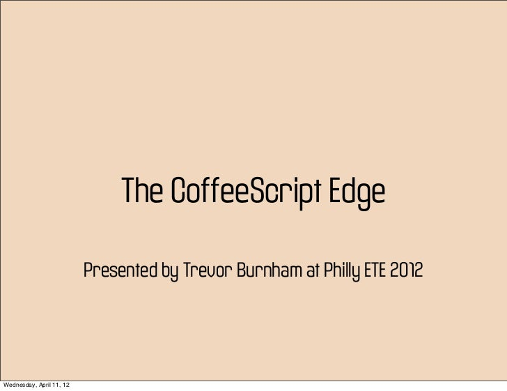 The CoffeeScript Edge                          Presented by Trevor Burnham at Philly ETE 2012Wednesday, April 11, 12