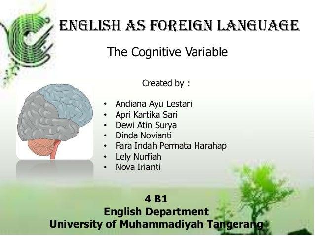 English as Foreign LanguageThe Cognitive VariableCreated by :• Andiana Ayu Lestari• Apri Kartika Sari• Dewi Atin Surya• Di...