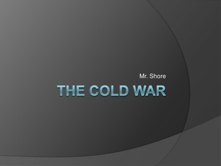 The cold War<br />Mr. Shore<br />