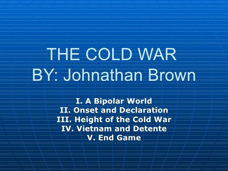 THE COLD WAR  BY: Johnathan Brown I. A Bipolar World II. Onset and Declaration III. Height of the Cold War IV. Vietnam and...