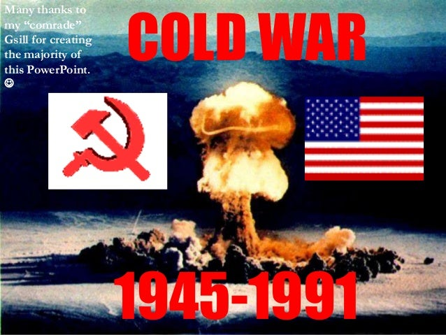 "COLD WAR 1945-1991 Many thanks to my ""comrade"" Gsill for creating the majority of this PowerPoint. "