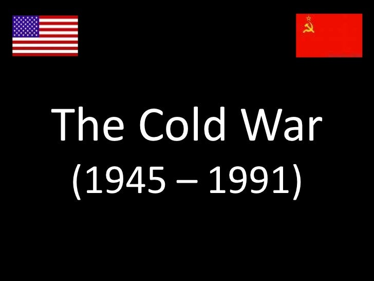 The Cold War(1945 – 1991)<br />