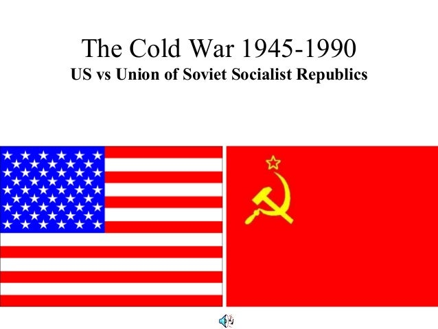The Cold War 1945-1990US vs Union of Soviet Socialist Republics