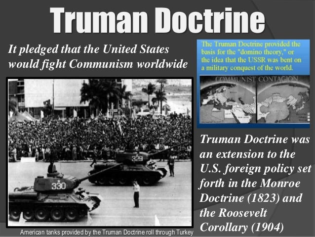 an analysis of the truman doctrine in the foreign policy of the united states The truman doctrine was the name given to a policy announced by us president harry trumanon march 12th, 1947 the truman doctrine was a very simple warning clearly made to the ussr – though the country was not mentioned by name – that the usa would intervene to support any nation that was being threatened.