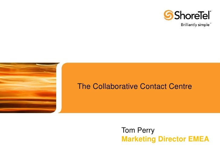 The Collaborative Contact Centre<br /> Tom Perry<br />Marketing Director EMEA<br />