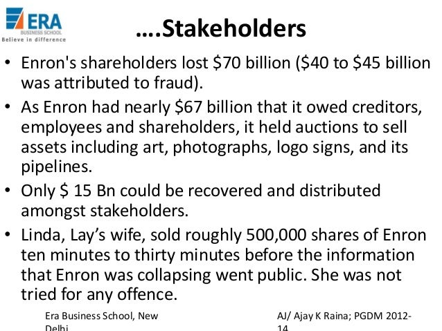 enron scandal impact on stakeholders The enron scandal, revealed in october 2001,  announcement had a significant impact on the perceived quality of andersen's audits, and that the resulting loss.