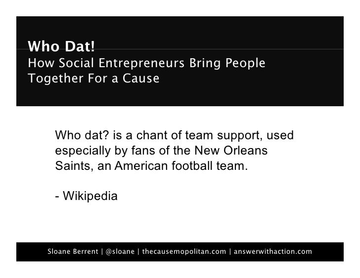 Who Dat!  How Social Entrepreneurs Bring People Together For a Cause         Who dat? is a chant of team support, used   ...