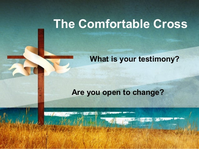 The Comfortable Cross What is your testimony? Are you open to change?