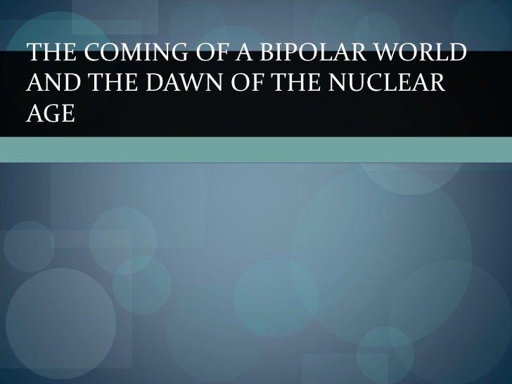 THE COMING OF A BIPOLAR WORLDAND THE DAWN OF THE NUCLEARAGE