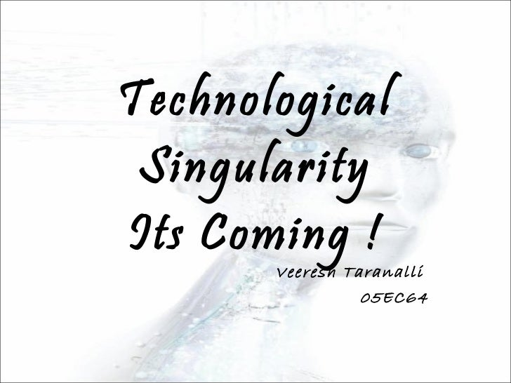 Technological Singularity Its Coming ! Veeresh Taranalli  05EC64