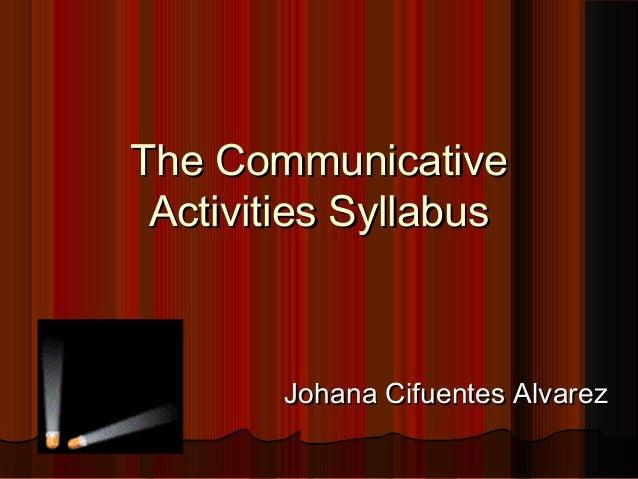 The CommunicativeThe Communicative Activities SyllabusActivities Syllabus Johana Cifuentes AlvarezJohana Cifuentes Alvarez