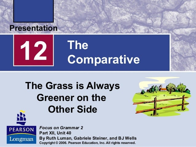 TheComparativeThe Grass is AlwaysGreener on theOther Side12Focus on Grammar 2Part XII, Unit 40By Ruth Luman, Gabriele Stei...