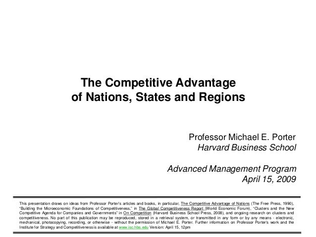 competitive advantage nations As michael porter, director of the institute for strategy and competitiveness at the harvard business school, noted, regarding the concept of the competitive advantage of nations: national prosperity is created, not inherited.