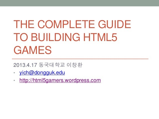 THE COMPLETE GUIDETO BUILDING HTML5GAMES2013.4.17 동국대학교 이창환• yich@dongguk.edu• http://html5gamers.wordpress.com