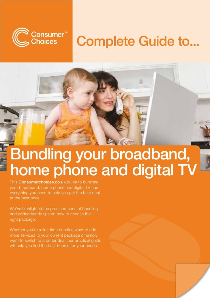 Complete Guide to...     Bundling your broadband, home phone and digital TV This Consumerchoices.co.uk guide to bundling y...