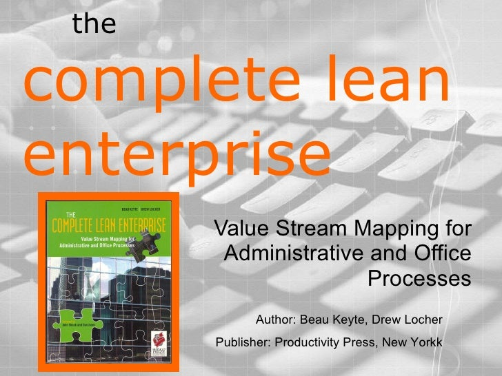 the  complete lean enterprise Value Stream Mapping for Administrative and Office Processes Author: Beau Keyte, Drew Locher...